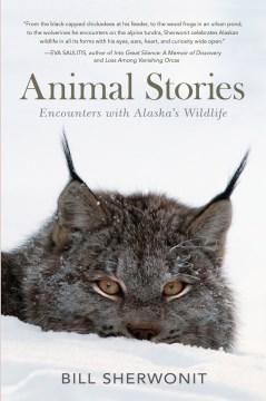 Animal Stories : Encounters With Alaska's Wildlife - Bill Sherwonit