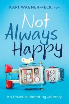 Not always happy : an unusual parenting journey - Kari Wagner-peck