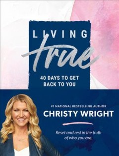 Living True : 40 Days to Get Back to You - Christy Wright