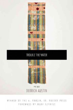 Trouble the water : poems / by Derrick Austin ; foreword by Mary Szybist - Derrick Austin