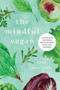 The mindful vegan : a 30-day plan for finding health, balance, peace, and happiness - Lani Muelrath