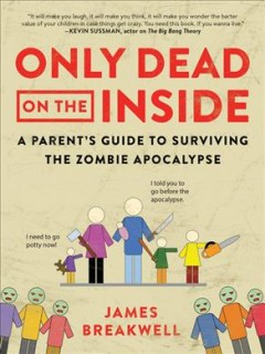 Only dead on the inside : a parent's guide to the zombie apocalypse  / James Breakwel - James Breakwell