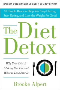 The diet detox : why your diet is making you fat and what to do about it : 10 simple rules to help you stop dieting, start eating, and lose the weight for good - Brooke Alpert