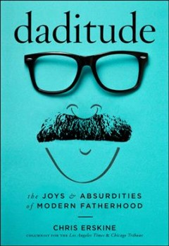 Daditude : The Joys & Absurdities of Modern Fatherhood - Chris Erskine