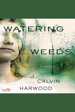 Watering weeds : a novel - J. Calvin Harwood