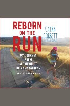 Reborn on the run : my journey from addiction to ultramarathons - Catra Corbett