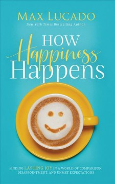 How happiness happens : finding lasting joy in a world of comparison, disappointment, and unmet expectations - Max Lucado