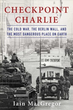 Checkpoint Charlie : The Cold War, the Berlin Wall, and the Most Dangerous Place on Earth - Iain Macgregor