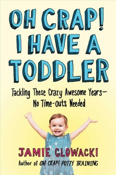 Oh Crap! I Have a Toddler : Tackling These Crazy Awesome Years - No Time Outs Needed - Jamie Glowacki
