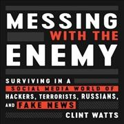 Messing with the enemy : surviving in a social media world of hackers, terrorists, Russians, and fake news - Clint Watts