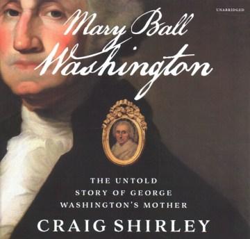 Mary Ball Washington : the untold story of George Washington's mother - Craig Shirley
