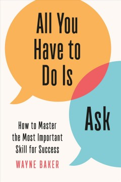 All You Have to Do Is Ask : How to Master the Most Important Skill for Success - Wayne Baker