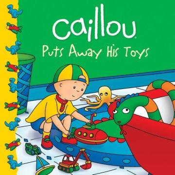 Caillou puts away his toys - Joceline Sanschagrin