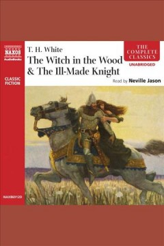 The witch in the wood & the ill-made knight - T. H. (Terence Hanbury) White