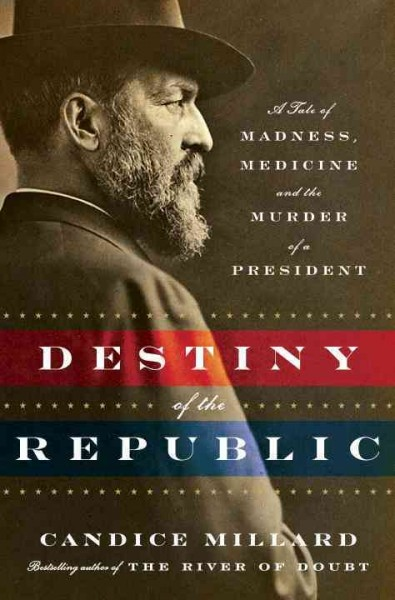 Cover: 'Destiny of the Republic: A Tale of Madness, Medicine and the Murder of a President'
