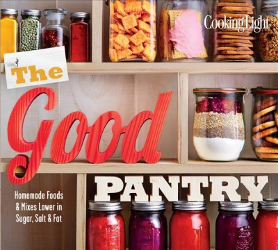 Cover: 'Cooking Light The Good Pantry: Homemade Foods & Mixes Lower in Sugar, Salt & Fat '