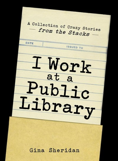 Cover: 'I Work at a Public Library: A Collection of Crazy Stories from the Stacks'