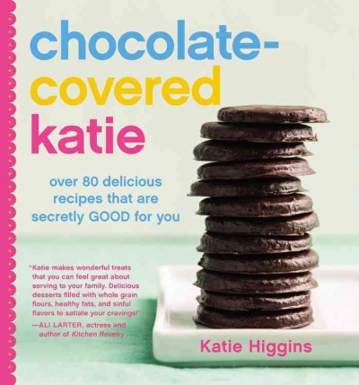 Cover: 'Chocolate-Covered Katie: Over 80 Delicious Recipes That Are Secretly Good for You '