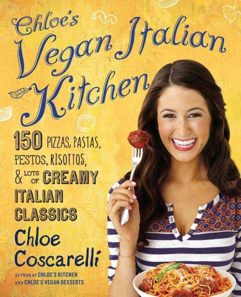 Cover: 'Chloe's Vegan Italian Kitchen: 150 Pizzas, Pastas, Pestos, Risottos, & Lots of Creamy Italian Classics  '