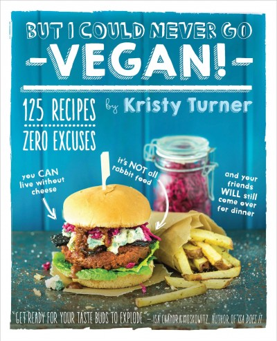 Cover: 'But I Could Never Go Vegan!: 125 Recipes That Prove You Can Live Without Cheese, It's Not All Rabbit Food, and Your Friends Will Still Come Over for Dinner  '