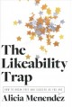 THE LIKEABILITY TRAP : HOW TO BREAK FREE AND SUCCEED AS YOU ARE