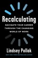 RECALCULATING : NAVIGATE YOUR CAREER THROUGH THE CHANGING WORLD OF WORK