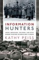INFORMATION HUNTERS : WHEN LIBRARIANS, SOLDIERS, AND SPIES BANDED TOGETHER IN WORLD WAR II EUROPE