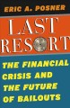 LAST RESORT : THE FINANCIAL CRISIS AND THE FUTURE OF BAILOUTS