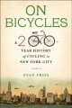ON BICYCLES : A 200-YEAR HISTORY OF CYCLING IN NEW YORK CITY