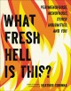 WHAT FRESH HELL IS THIS? : PERIMENOPAUSE, MENOPAUSE, OTHER INDIGNITIES, AND YOU