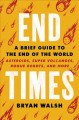 END TIMES : A BRIEF GUIDE TO THE END OF THE WORLD : ASTEROIDS, SUPERVOCLACOES, ROGUE ROBOTS, AND MORE