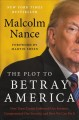 THE PLOT TO BETRAY AMERICA : HOW TEAM TRUMP EMBRACED OUR ENEMIES, COMPROMISED OUR SECURITY, AND HOW WE CAN FIX IT