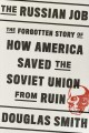 THE RUSSIAN JOB : THE FORGOTTEN STORY OF HOW AMERICA SAVED THE SOVIET UNION FROM RUIN