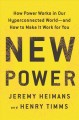 NEW POWER : HOW POWER WORKS IN OUR HYPERCONNECTED WORLD --AND HOW TO MAKE IT WORK FOR YOU