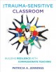 THE TRAUMA-SENSITIVE CLASSROOM : BUILDING RESILIENCE WITH COMPASSIONATE TEACHING