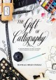 THE GIFT OF CALLIGRAPHY : A MODERN APPROACH TO HAND LETTERING WITH 25 PROJECTS TO GIVE & TO KEEP