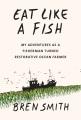 EAT LIKE A FISH : MY ADVENTURES AS A FISHERMAN TURNED RESTORATIVE OCEAN FARMER