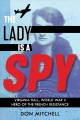 THE LADY IS A SPY : VIRGINIA HALL, WORLD WAR II HERO OF THE FRENCH RESISTANCE
