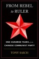FROM REBEL TO RULER : ONE HUNDRED YEARS OF THE CHINESE COMMUNIST PARTY