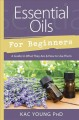 ESSENTIAL OILS FOR BEGINNERS : A GUIDE TO WHAT THEY ARE & HOW TO USE THEM