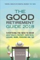 THE GOOD RETIREMENT GUIDE 2018 : EVERYTHING YOU NEED TO KNOW ABOUT HEALTH, PROPERTY, INVESTMENT, LEISURE, WORK, PENSIONS AND TAX