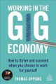 WORKING IN THE GIG ECONOMY : HOW TO THRIVE AND SUCCEED WHEN YOU CHOOSE TO WORK FOR YOURSELF