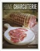 HOME CHARCUTERIE : MAKE YOUR OWN BACON, SAUSAGES, SALAMI AND OTHER CURED MEATS