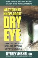 WHAT YOU MUST KNOW ABOUT DRY EYE : HOW TO PREVENT, STOP, OR REVERSE DRY EYE DISEASE