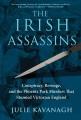 THE IRISH ASSASSINS : CONSPIRACY, REVENGE AND THE PHOENIX PARK MURDERS THAT STUNNED VICTORIAN ENGLAND