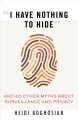 """""""I HAVE NOTHING TO HIDE"""" : AND 20 OTHER MYTHS ABOUT SURVEILLANCE AND PRIVACY"""