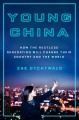 YOUNG CHINA : HOW THE RESTLESS GENERATION WILL CHANGE THEIR COUNTRY AND THE WORLD