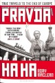 PRAVDA HA HA : TRUE TRAVELS TO THE END OF EUROPE