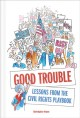 GOOD TROUBLE : LESSONS FROM THE CIVIL RIGHTS PLAYBOOK