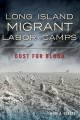 LONG ISLAND MIGRANT LABOR CAMPS : DUST FOR BLOOD